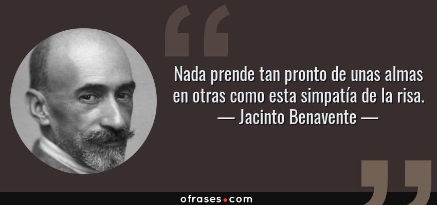 Frases de Jacinto Benavente - Nada prende tan pronto de unas almas en otras como esta simpatía de la risa.