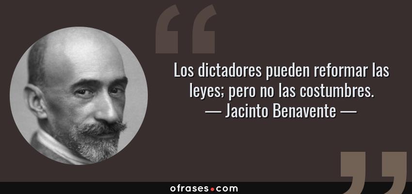 Frases de Jacinto Benavente - Los dictadores pueden reformar las leyes; pero no las costumbres.