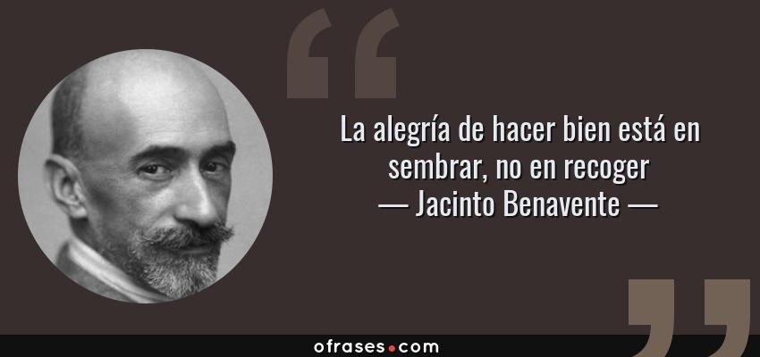 Frases de Jacinto Benavente - La alegría de hacer bien está en sembrar, no en recoger