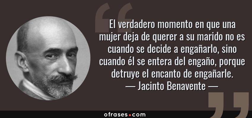 Frases de Jacinto Benavente - El verdadero momento en que una mujer deja de querer a su marido no es cuando se decide a engañarlo, sino cuando él se entera del engaño, porque detruye el encanto de engañarle.