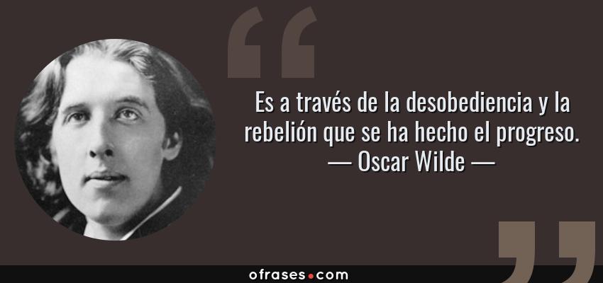 Frases de Oscar Wilde - Es a través de la desobediencia y la rebelión que se ha hecho el progreso.