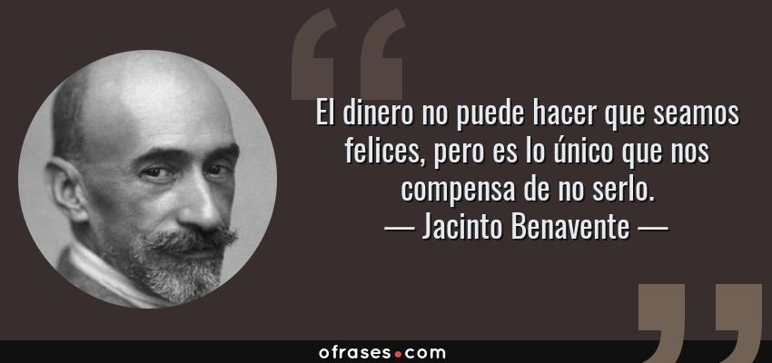 Frases de Jacinto Benavente - El dinero no puede hacer que seamos felices, pero es lo único que nos compensa de no serlo.