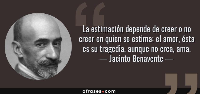 Frases de Jacinto Benavente - La estimación depende de creer o no creer en quien se estima; el amor, ésta es su tragedia, aunque no crea, ama.