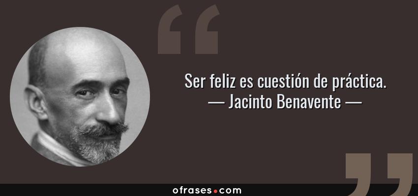 Frases de Jacinto Benavente - Ser feliz es cuestión de práctica.