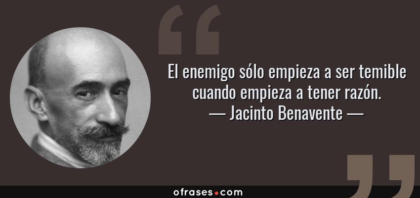Frases de Jacinto Benavente - El enemigo sólo empieza a ser temible cuando empieza a tener razón.