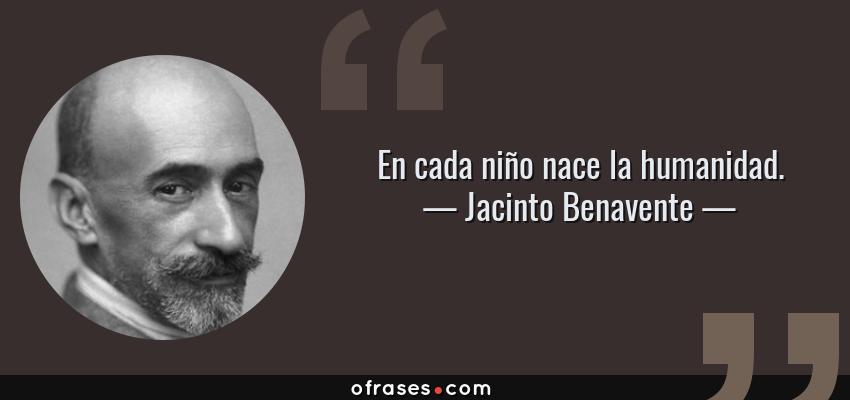 Frases de Jacinto Benavente - En cada niño nace la humanidad.
