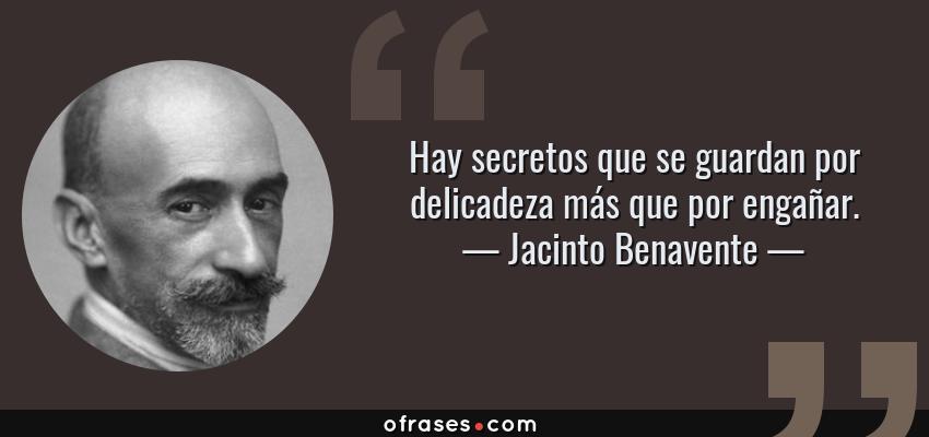 Frases de Jacinto Benavente - Hay secretos que se guardan por delicadeza más que por engañar.