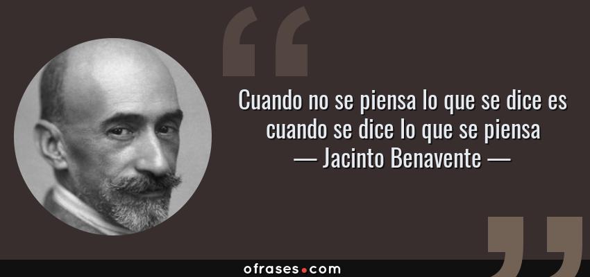 Frases de Jacinto Benavente - Cuando no se piensa lo que se dice es cuando se dice lo que se piensa