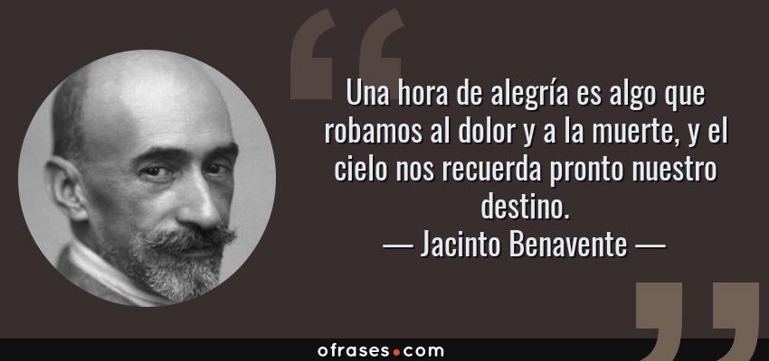 Frases de Jacinto Benavente - Una hora de alegría es algo que robamos al dolor y a la muerte, y el cielo nos recuerda pronto nuestro destino.