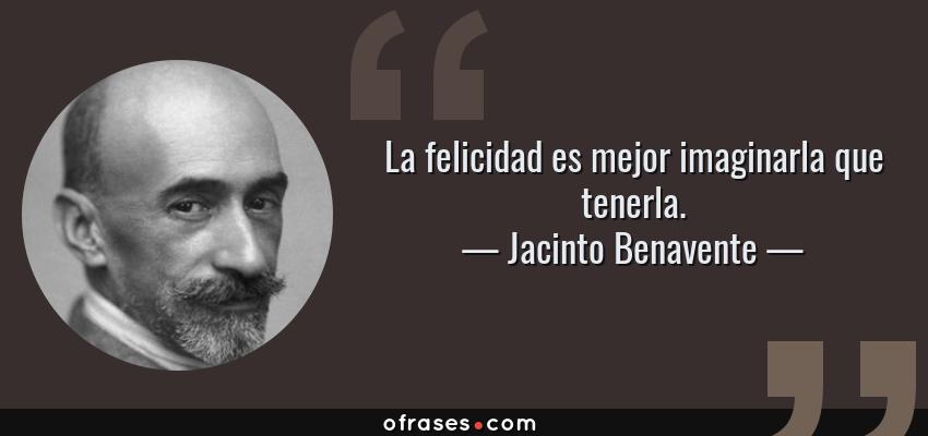 Frases de Jacinto Benavente - La felicidad es mejor imaginarla que tenerla.