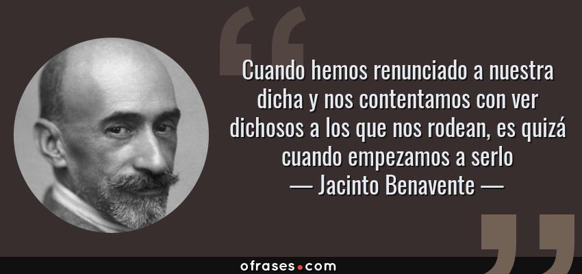Frases de Jacinto Benavente - Cuando hemos renunciado a nuestra dicha y nos contentamos con ver dichosos a los que nos rodean, es quizá cuando empezamos a serlo