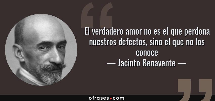 Jacinto Benavente El Verdadero Amor No Es El Que Perdona Nuestros