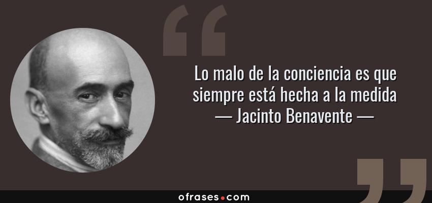 Frases de Jacinto Benavente - Lo malo de la conciencia es que siempre está hecha a la medida