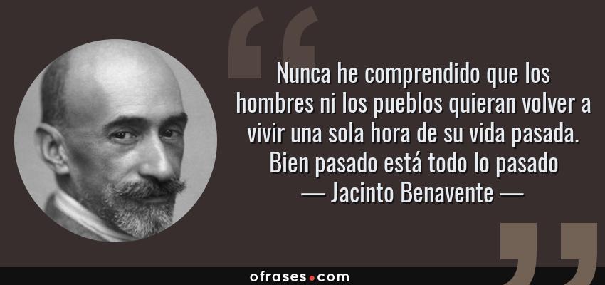 Frases de Jacinto Benavente - Nunca he comprendido que los hombres ni los pueblos quieran volver a vivir una sola hora de su vida pasada. Bien pasado está todo lo pasado