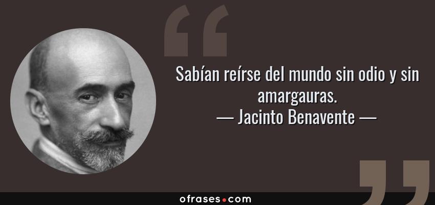Frases de Jacinto Benavente - Sabían reírse del mundo sin odio y sin amargauras.