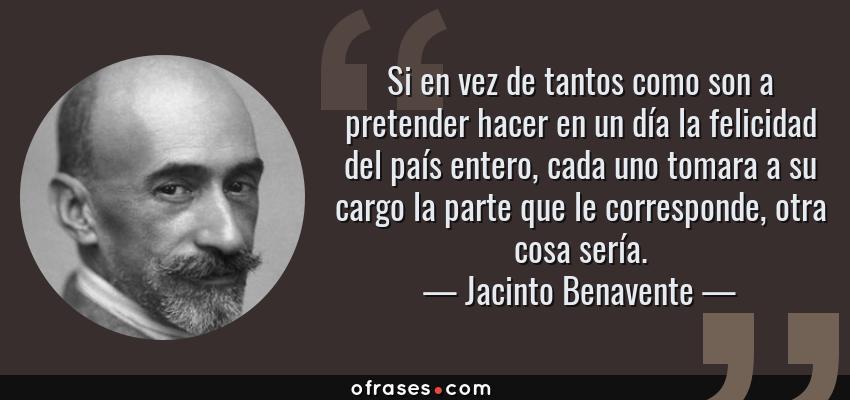 Frases de Jacinto Benavente - Si en vez de tantos como son a pretender hacer en un día la felicidad del país entero, cada uno tomara a su cargo la parte que le corresponde, otra cosa sería.