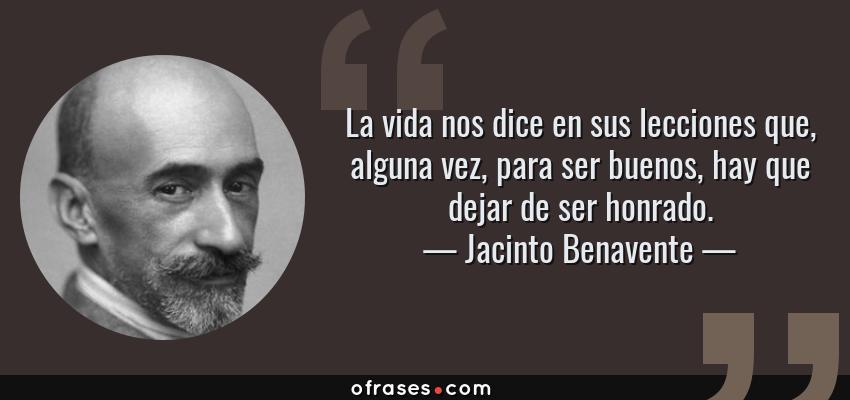Frases de Jacinto Benavente - La vida nos dice en sus lecciones que, alguna vez, para ser buenos, hay que dejar de ser honrado.