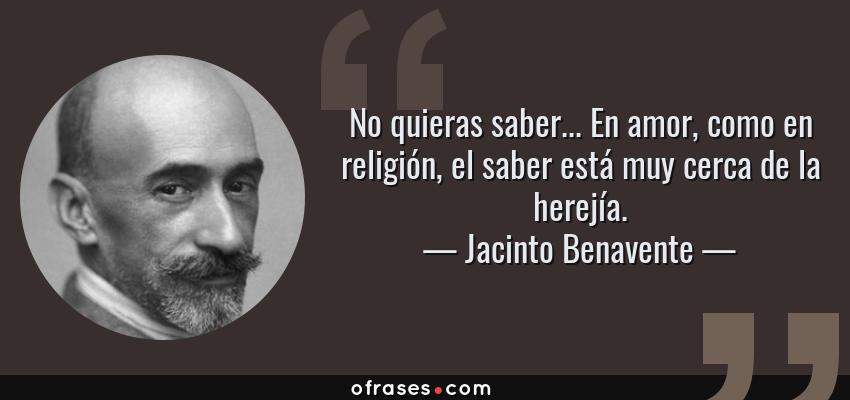 Frases de Jacinto Benavente - No quieras saber... En amor, como en religión, el saber está muy cerca de la herejía.