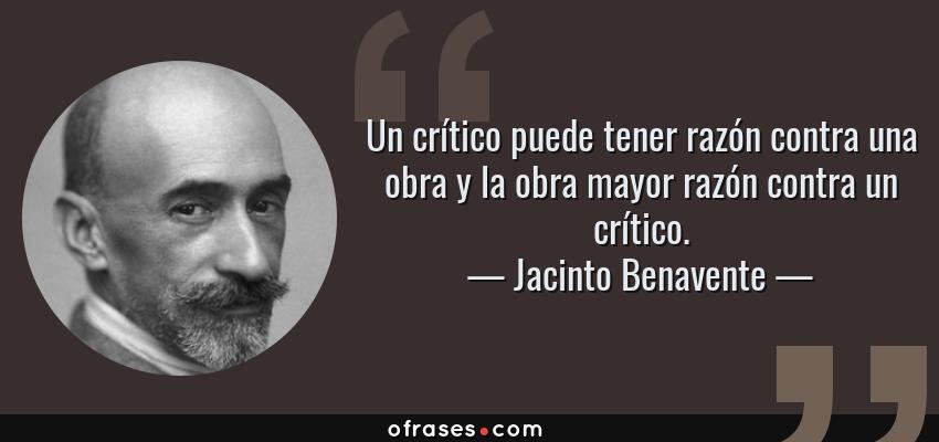 Frases de Jacinto Benavente - Un crítico puede tener razón contra una obra y la obra mayor razón contra un crítico.