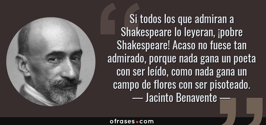 Frases de Jacinto Benavente - Si todos los que admiran a Shakespeare lo leyeran, ¡pobre Shakespeare! Acaso no fuese tan admirado, porque nada gana un poeta con ser leído, como nada gana un campo de flores con ser pisoteado.