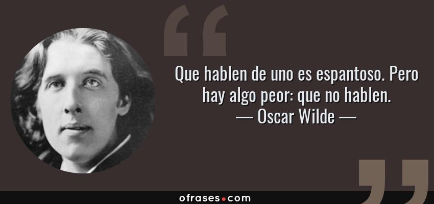 Frases de Oscar Wilde - Que hablen de uno es espantoso. Pero hay algo peor: que no hablen.