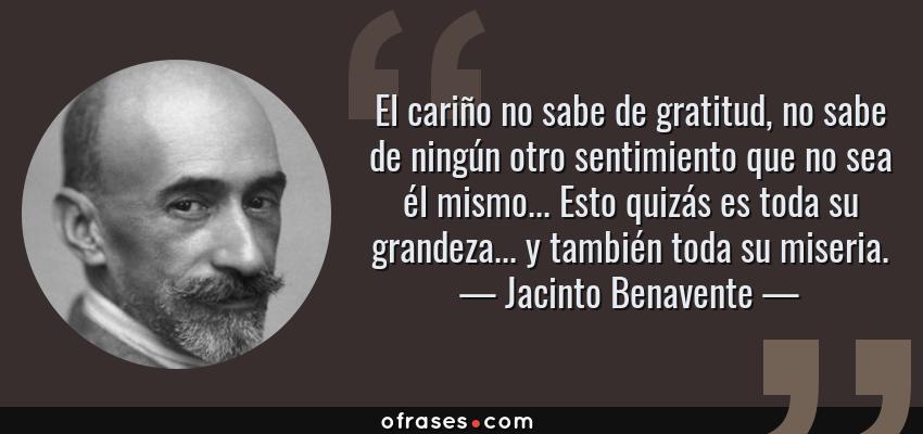Frases de Jacinto Benavente - El cariño no sabe de gratitud, no sabe de ningún otro sentimiento que no sea él mismo... Esto quizás es toda su grandeza... y también toda su miseria.
