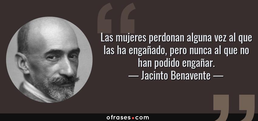 Frases de Jacinto Benavente - Las mujeres perdonan alguna vez al que las ha engañado, pero nunca al que no han podido engañar.