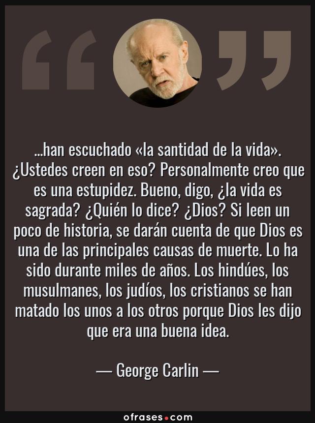 Frases de George Carlin - ...han escuchado «la santidad de la vida». ¿Ustedes creen en eso? Personalmente creo que es una estupidez. Bueno, digo, ¿la vida es sagrada? ¿Quién lo dice? ¿Dios? Si leen un poco de historia, se darán cuenta de que Dios es una de las principales causas de muerte. Lo ha sido durante miles de años. Los hindúes, los musulmanes, los judíos, los cristianos se han matado los unos a los otros porque Dios les dijo que era una buena idea.