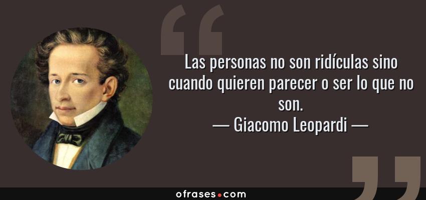 Frases de Giacomo Leopardi - Las personas no son ridículas sino cuando quieren parecer o ser lo que no son.