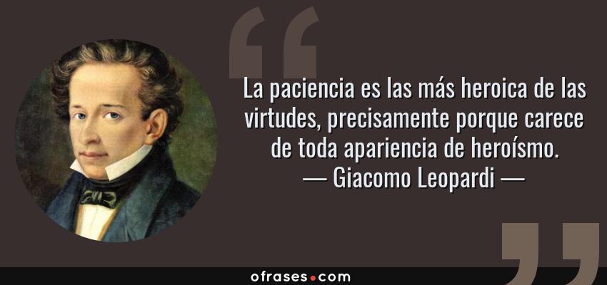 Frases de Giacomo Leopardi - La paciencia es las más heroica de las virtudes, precisamente porque carece de toda apariencia de heroísmo.