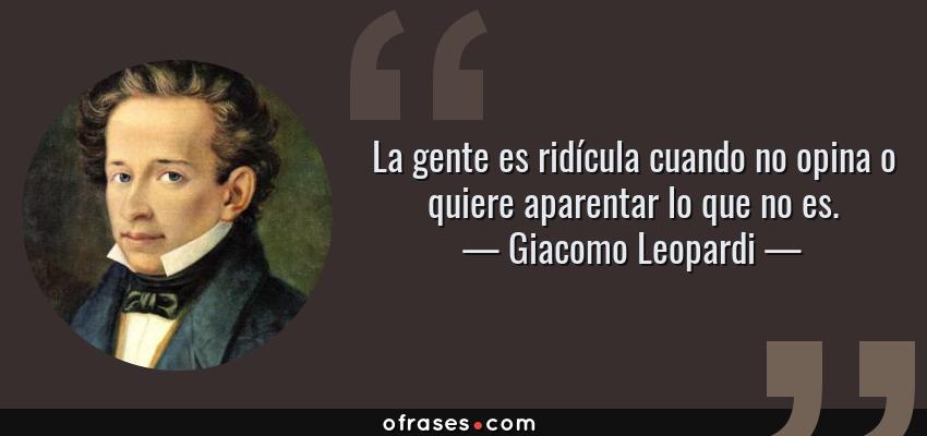 Frases de Giacomo Leopardi - La gente es ridícula cuando no opina o quiere aparentar lo que no es.