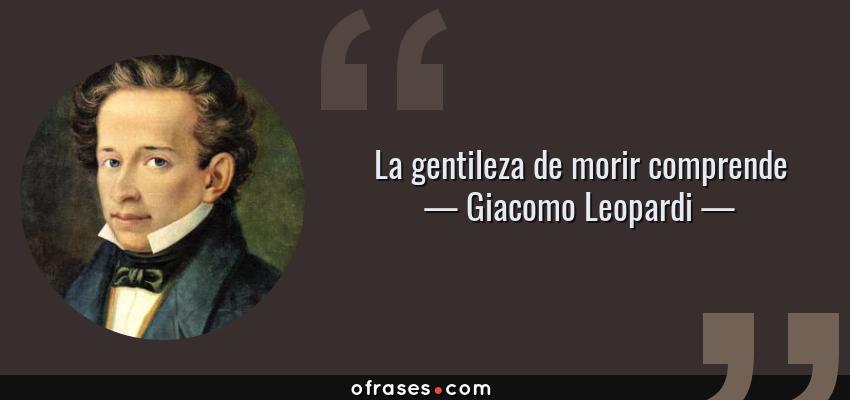 Frases de Giacomo Leopardi - La gentileza de morir comprende