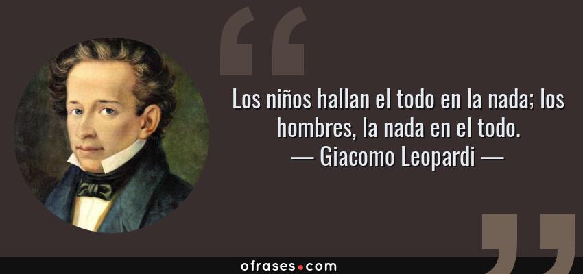 Frases de Giacomo Leopardi - Los niños hallan el todo en la nada; los hombres, la nada en el todo.