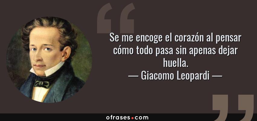 Frases de Giacomo Leopardi - Se me encoge el corazón al pensar cómo todo pasa sin apenas dejar huella.