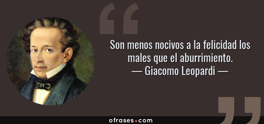 Frases de Giacomo Leopardi - Son menos nocivos a la felicidad los males que el aburrimiento.