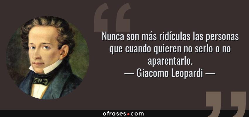 Frases de Giacomo Leopardi - Nunca son más ridículas las personas que cuando quieren no serlo o no aparentarlo.