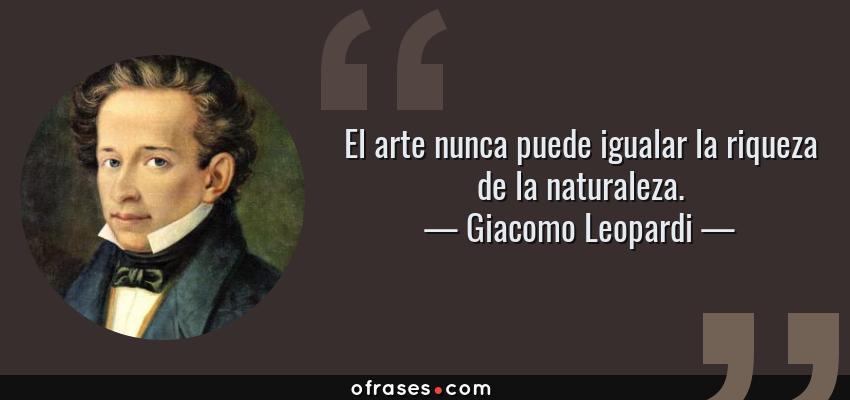 Frases de Giacomo Leopardi - El arte nunca puede igualar la riqueza de la naturaleza.