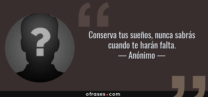 Frases de Anónimo - Conserva tus sueños, nunca sabrás cuando te harán falta.