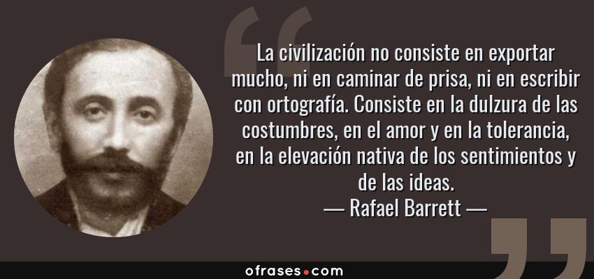 Frases de Rafael Barrett - La civilización no consiste en exportar mucho, ni en caminar de prisa, ni en escribir con ortografía. Consiste en la dulzura de las costumbres, en el amor y en la tolerancia, en la elevación nativa de los sentimientos y de las ideas.