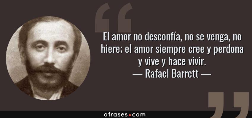 Frases de Rafael Barrett - El amor no desconfía, no se venga, no hiere; el amor siempre cree y perdona y vive y hace vivir.
