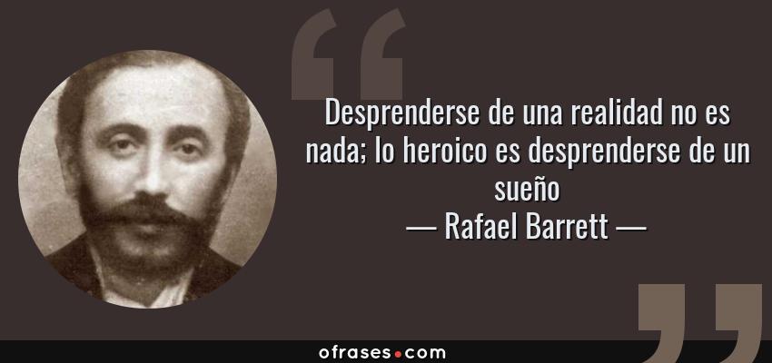 Frases de Rafael Barrett - Desprenderse de una realidad no es nada; lo heroico es desprenderse de un sueño