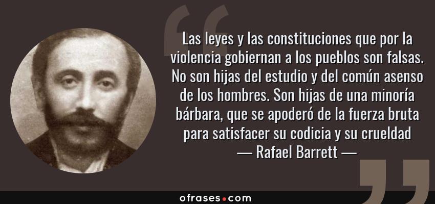 Frases de Rafael Barrett - Las leyes y las constituciones que por la violencia gobiernan a los pueblos son falsas. No son hijas del estudio y del común asenso de los hombres. Son hijas de una minoría bárbara, que se apoderó de la fuerza bruta para satisfacer su codicia y su crueldad