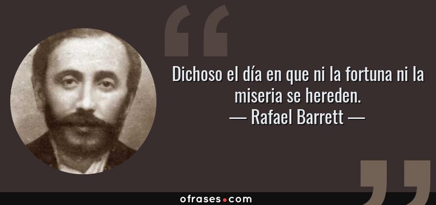 Frases de Rafael Barrett - Dichoso el día en que ni la fortuna ni la miseria se hereden.