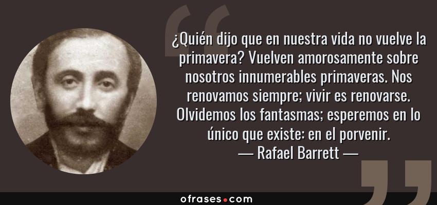Frases de Rafael Barrett - ¿Quién dijo que en nuestra vida no vuelve la primavera? Vuelven amorosamente sobre nosotros innumerables primaveras. Nos renovamos siempre; vivir es renovarse. Olvidemos los fantasmas; esperemos en lo único que existe: en el porvenir.