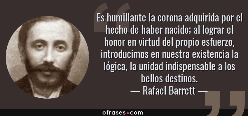 Frases de Rafael Barrett - Es humillante la corona adquirida por el hecho de haber nacido; al lograr el honor en virtud del propio esfuerzo, introducimos en nuestra existencia la lógica, la unidad indispensable a los bellos destinos.