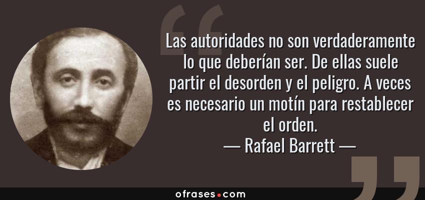 Frases de Rafael Barrett - Las autoridades no son verdaderamente lo que deberían ser. De ellas suele partir el desorden y el peligro. A veces es necesario un motín para restablecer el orden.