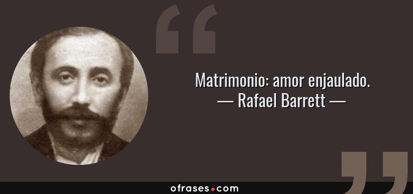 Frases de Rafael Barrett - Matrimonio: amor enjaulado.