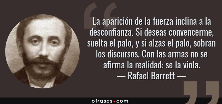 Frases de Rafael Barrett - La aparición de la fuerza inclina a la desconfianza. Si deseas convencerme, suelta el palo, y si alzas el palo, sobran los discursos. Con las armas no se afirma la realidad: se la viola.
