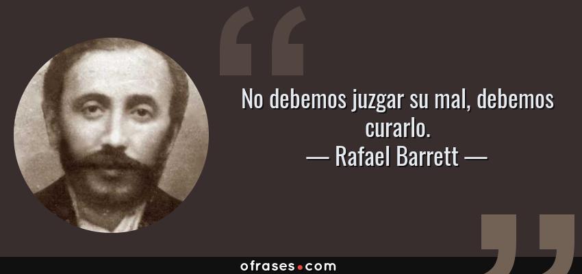 Frases de Rafael Barrett - No debemos juzgar su mal, debemos curarlo.