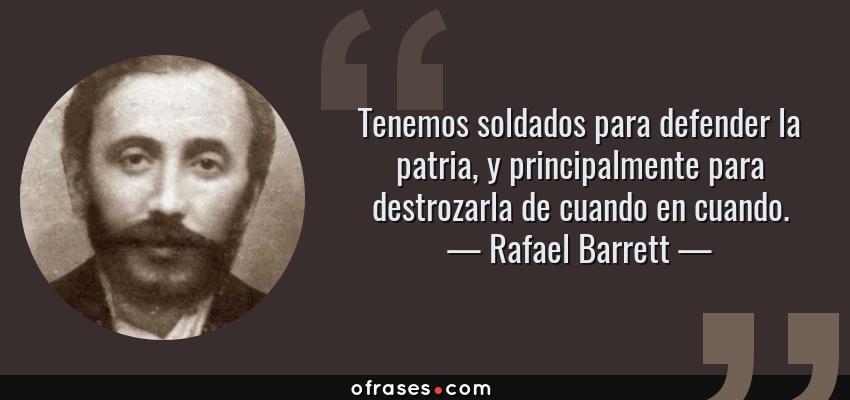 Frases de Rafael Barrett - Tenemos soldados para defender la patria, y principalmente para destrozarla de cuando en cuando.